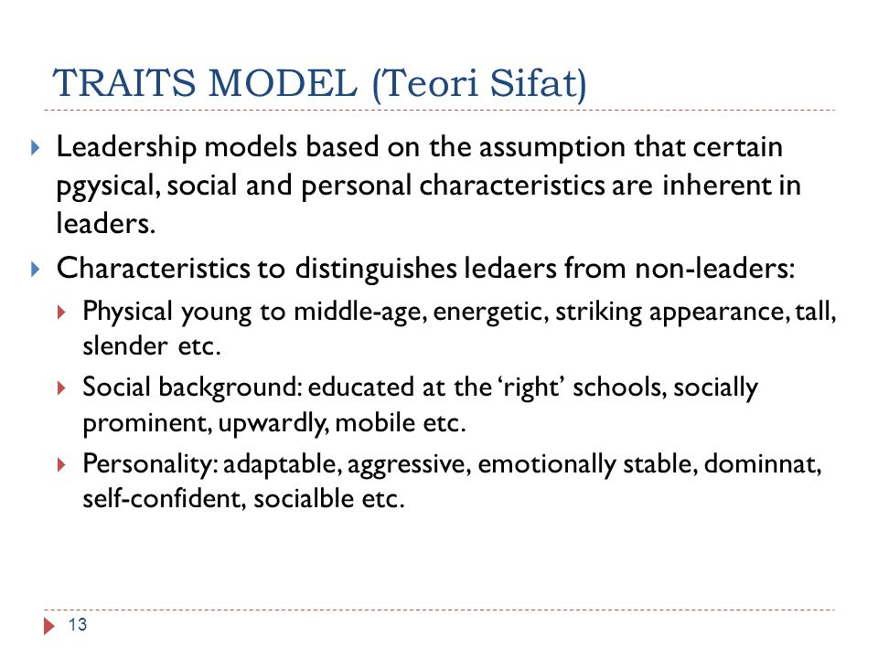 TRAITS MODEL (Teori Sifat) 13  Leadership models based on the assumption that certain pgysical, social and personal characteristics are inherent in l