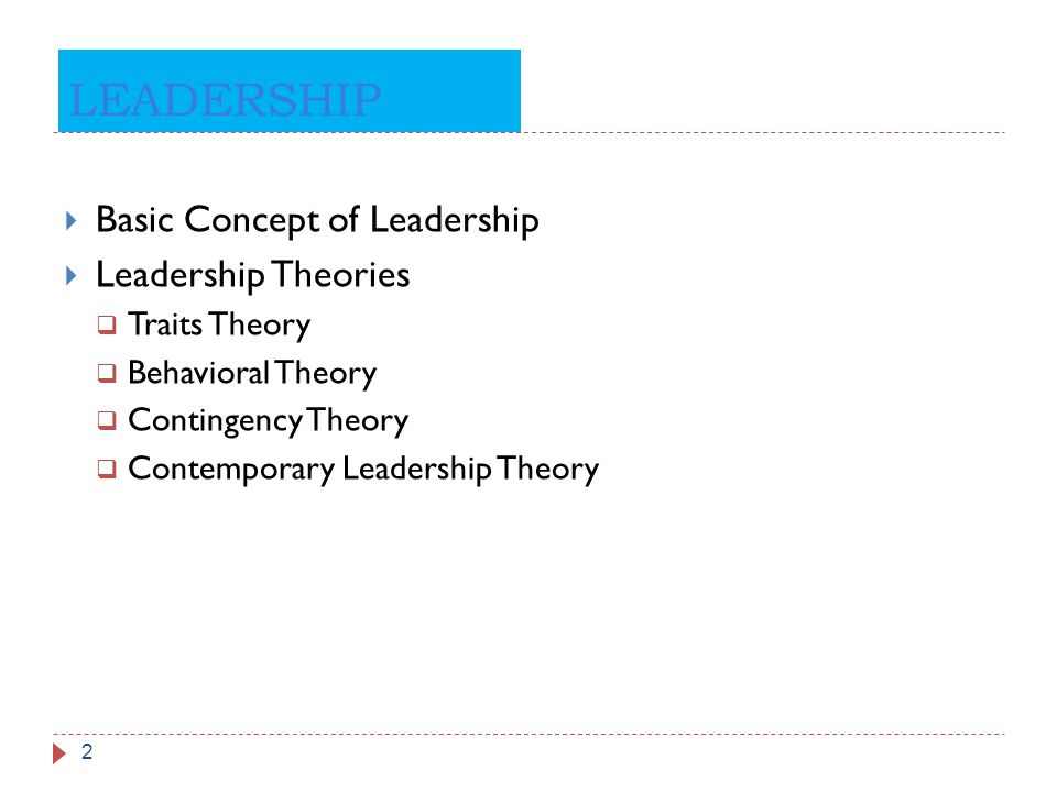 LEADERSHIP 2  Basic Concept of Leadership  Leadership Theories  Traits Theory  Behavioral Theory  Contingency Theory  Contemporary Leadership Th