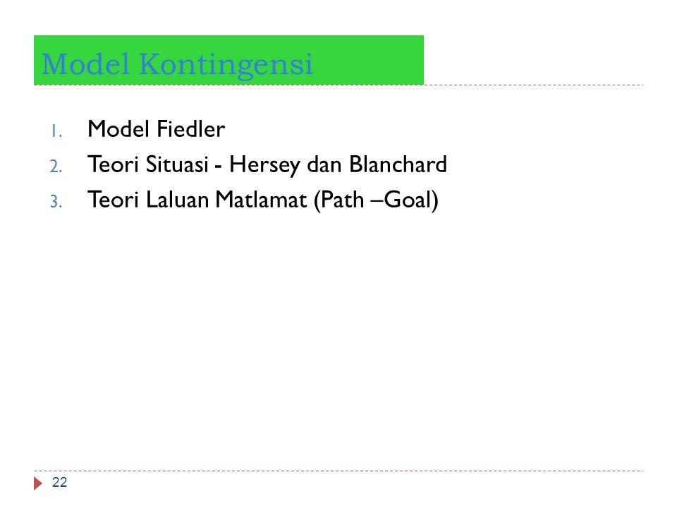 Model Kontingensi 22 1. Model Fiedler 2. Teori Situasi - Hersey dan Blanchard 3. Teori Laluan Matlamat (Path –Goal)