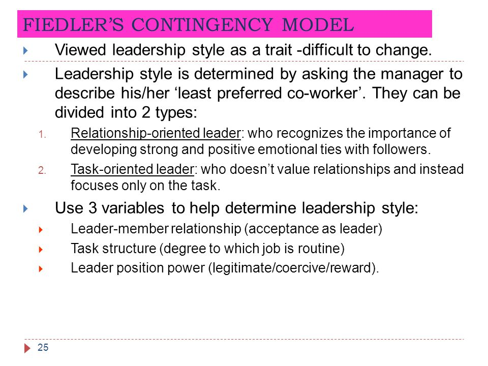 FIEDLER'S CONTINGENCY MODEL 25  Viewed leadership style as a trait -difficult to change.  Leadership style is determined by asking the manager to de