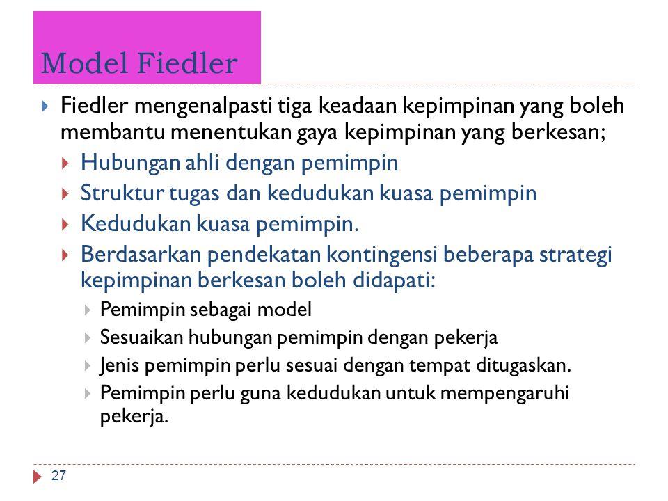 Model Fiedler 27  Fiedler mengenalpasti tiga keadaan kepimpinan yang boleh membantu menentukan gaya kepimpinan yang berkesan;  Hubungan ahli dengan