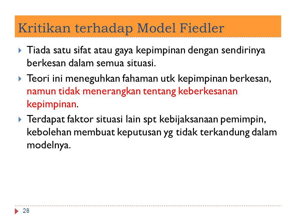 Kritikan terhadap Model Fiedler 28  Tiada satu sifat atau gaya kepimpinan dengan sendirinya berkesan dalam semua situasi.  Teori ini meneguhkan faha