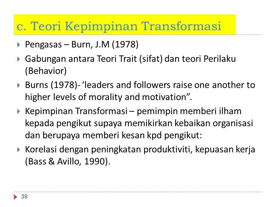 c. Teori Kepimpinan Transformasi 39  Pengasas – Burn, J.M (1978)  Gabungan antara Teori Trait (sifat) dan teori Perilaku (Behavior)  Burns (1978)-