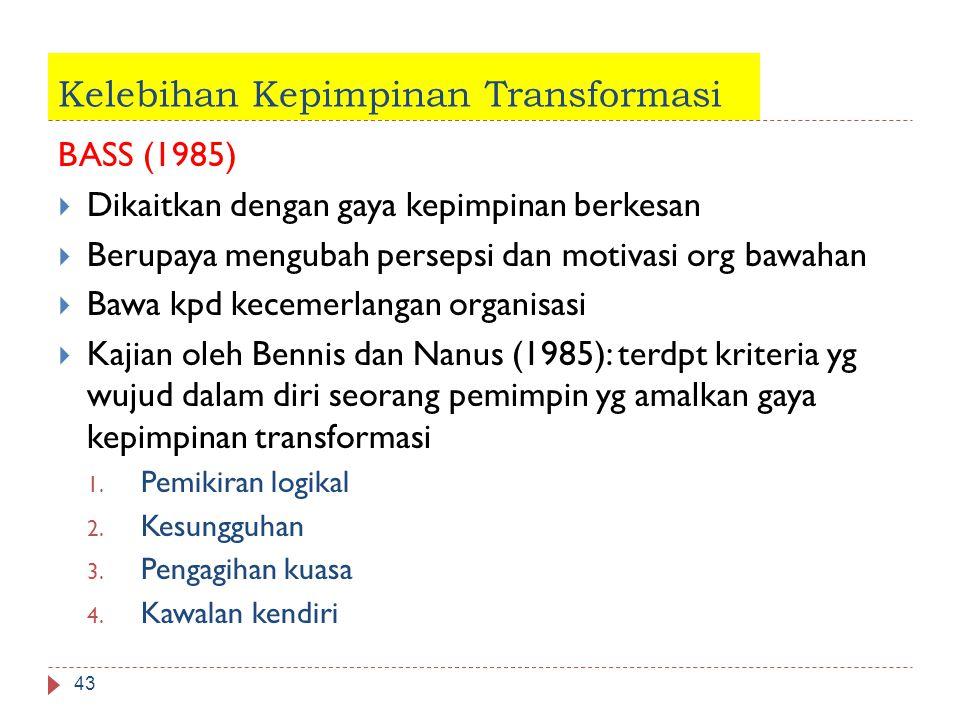 Kelebihan Kepimpinan Transformasi BASS (1985)  Dikaitkan dengan gaya kepimpinan berkesan  Berupaya mengubah persepsi dan motivasi org bawahan  Bawa