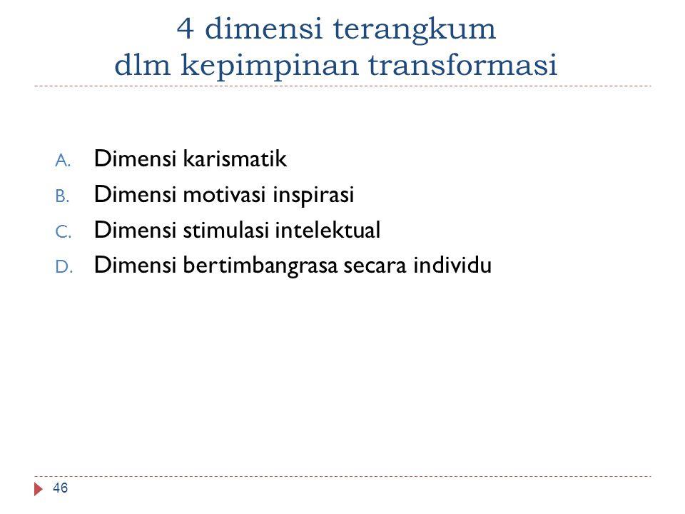 4 dimensi terangkum dlm kepimpinan transformasi A. Dimensi karismatik B. Dimensi motivasi inspirasi C. Dimensi stimulasi intelektual D. Dimensi bertim