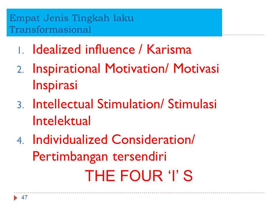 Empat Jenis Tingkah laku Transformasional 47 1. Idealized influence / Karisma 2. Inspirational Motivation/ Motivasi Inspirasi 3. Intellectual Stimulat