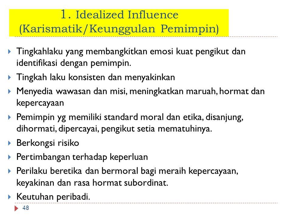 1. Idealized Influence (Karismatik/Keunggulan Pemimpin) 48  Tingkahlaku yang membangkitkan emosi kuat pengikut dan identifikasi dengan pemimpin.  Ti