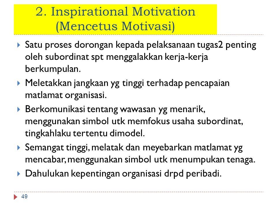 2. Inspirational Motivation (Mencetus Motivasi) 49  Satu proses dorongan kepada pelaksanaan tugas2 penting oleh subordinat spt menggalakkan kerja-ker