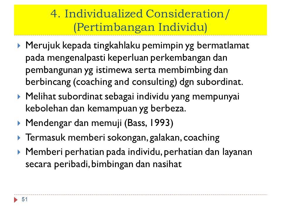 4. Individualized Consideration/ (Pertimbangan Individu) 51  Merujuk kepada tingkahlaku pemimpin yg bermatlamat pada mengenalpasti keperluan perkemba