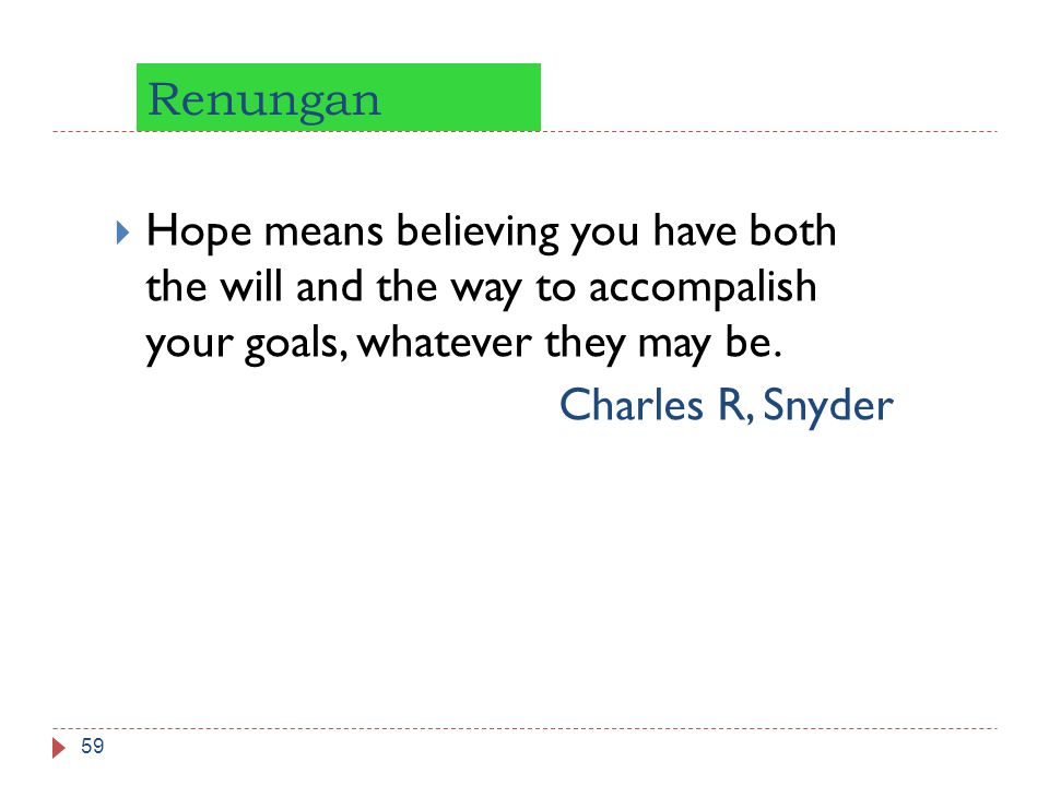 Renungan 59  Hope means believing you have both the will and the way to accompalish your goals, whatever they may be. Charles R, Snyder