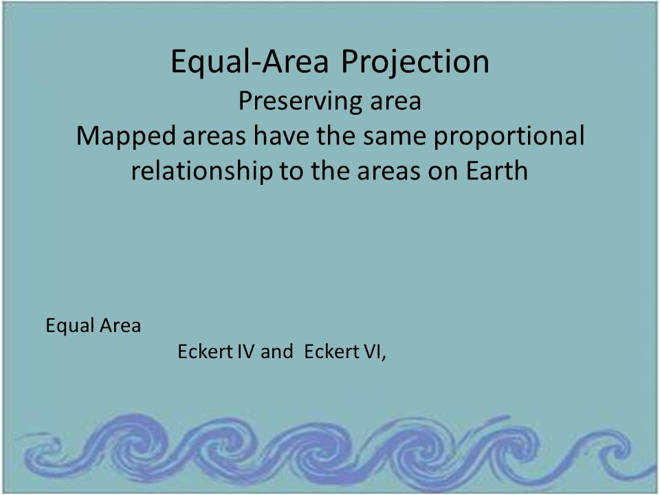 Equal-Area Projection Preserving area Mapped areas have the same proportional relationship to the areas on Earth Equal Area Eckert IV and Eckert VI,