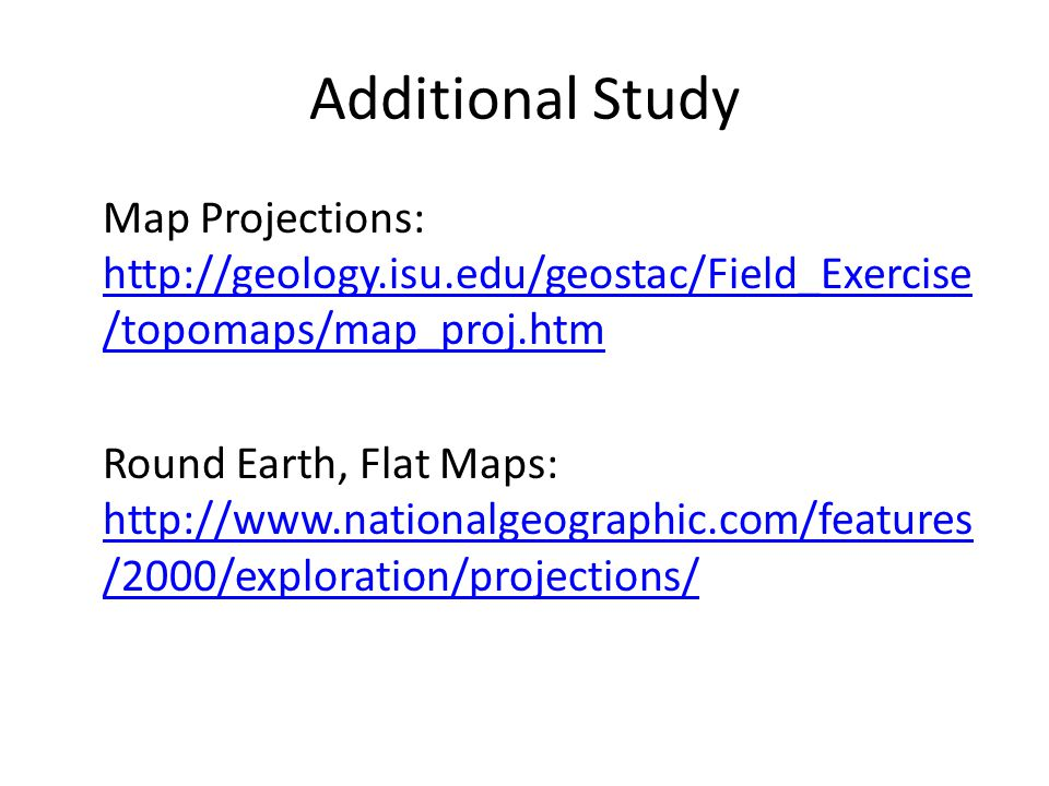 Additional Study Map Projections: http://geology.isu.edu/geostac/Field_Exercise /topomaps/map_proj.htm http://geology.isu.edu/geostac/Field_Exercise /