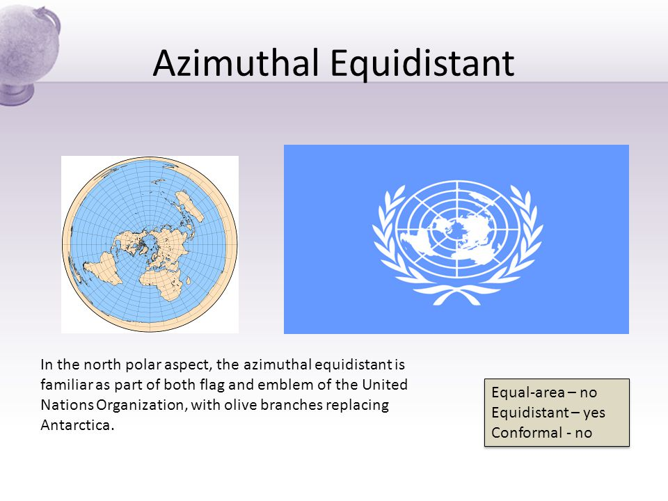 Azimuthal Equidistant In the north polar aspect, the azimuthal equidistant is familiar as part of both flag and emblem of the United Nations Organizat