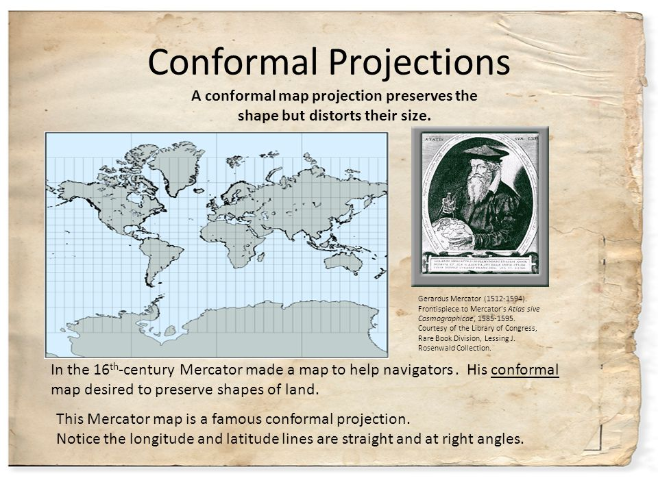 Conformal Projections This Mercator map is a famous conformal projection. Notice the longitude and latitude lines are straight and at right angles. Ge
