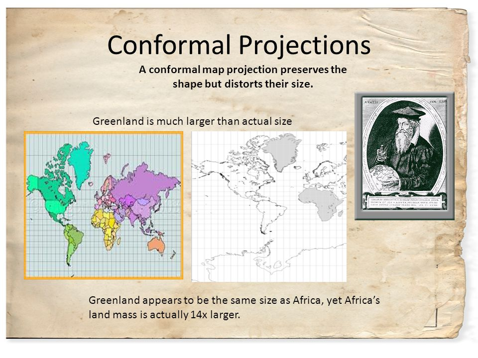 Conformal Projections Greenland is much larger than actual size Greenland appears to be the same size as Africa, yet Africa's land mass is actually 14