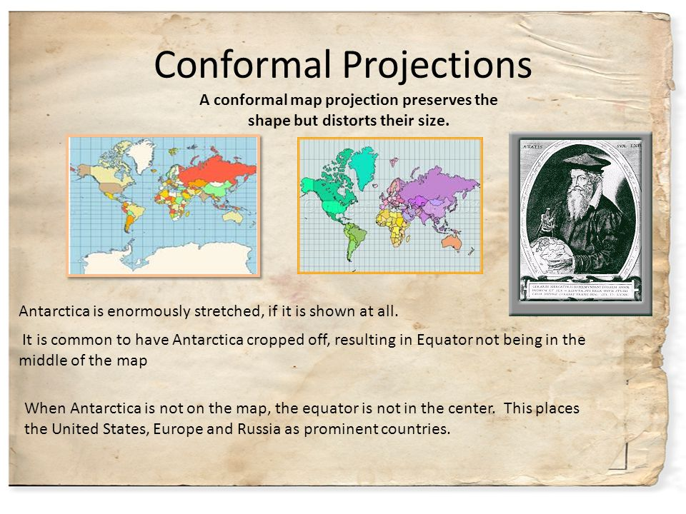 Conformal Projections Antarctica is enormously stretched, if it is shown at all. When Antarctica is not on the map, the equator is not in the center.
