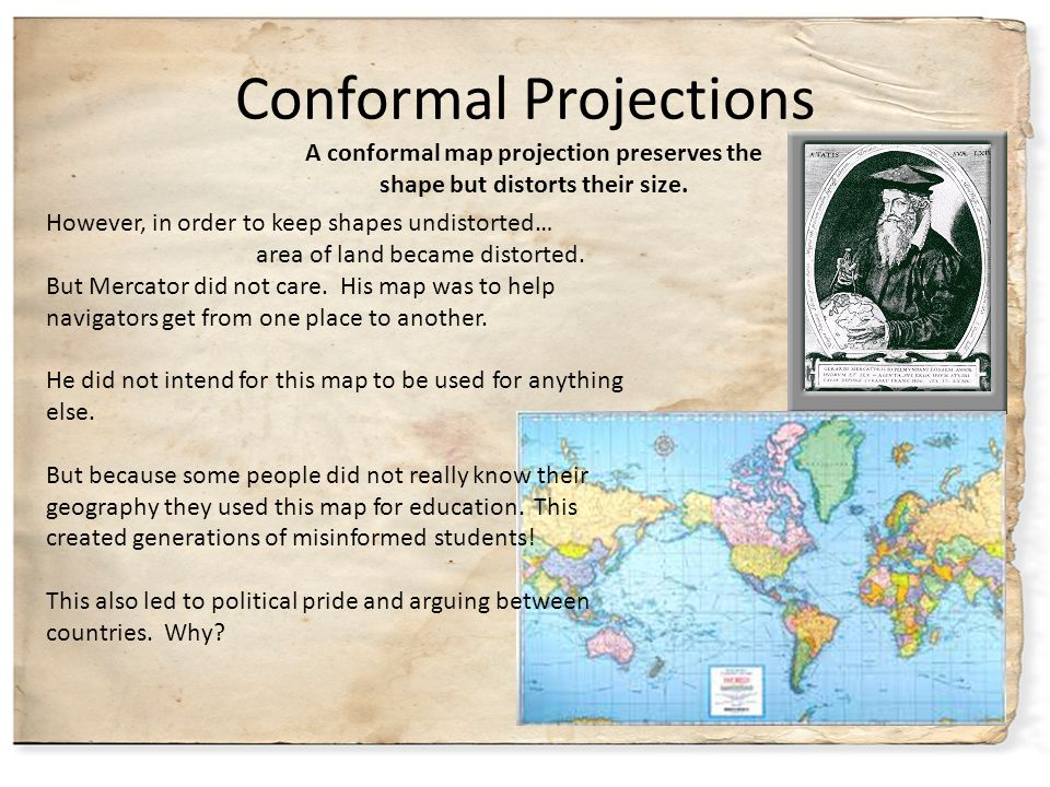 Conformal Projections However, in order to keep shapes undistorted… area of land became distorted. But Mercator did not care. His map was to help navi
