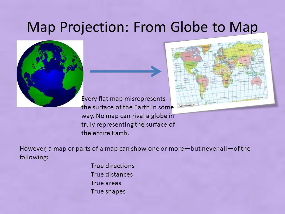 Map Projection: From Globe to Map However, a map or parts of a map can show one or more—but never all—of the following: True directions True distances