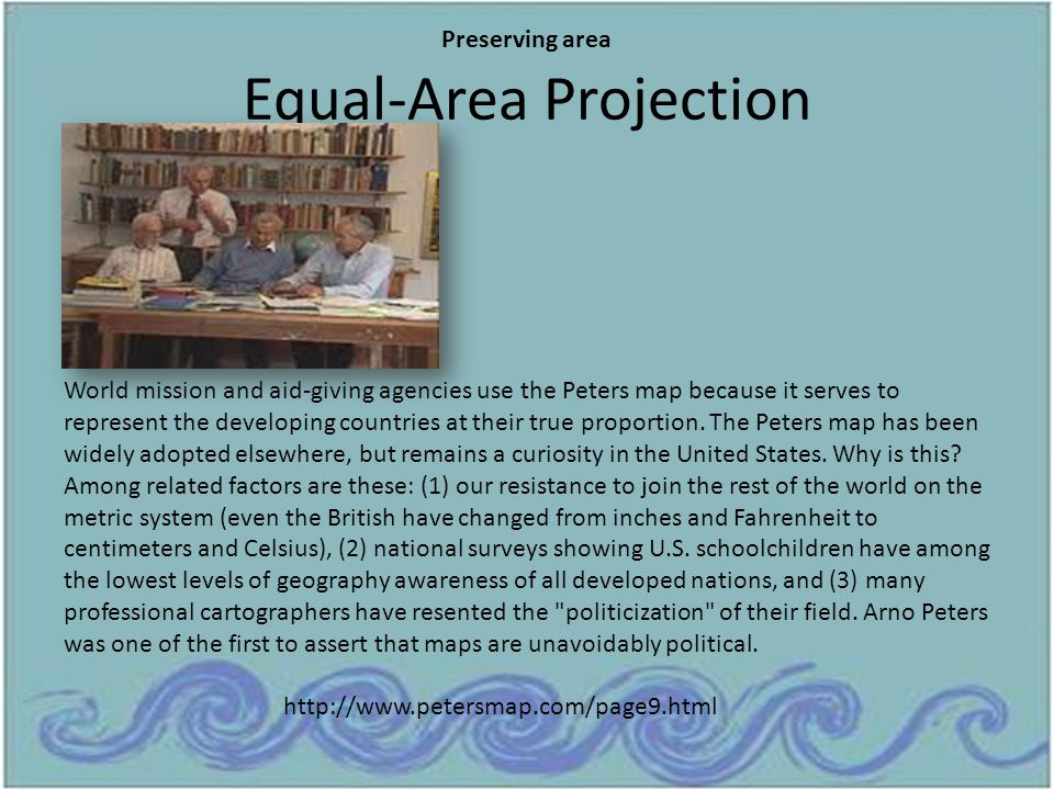 Equal-Area Projection World mission and aid-giving agencies use the Peters map because it serves to represent the developing countries at their true p