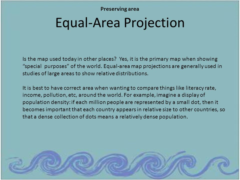"""Equal-Area Projection Is the map used today in other places? Yes, it is the primary map when showing """"special purposes"""" of the world. Equal-area map p"""