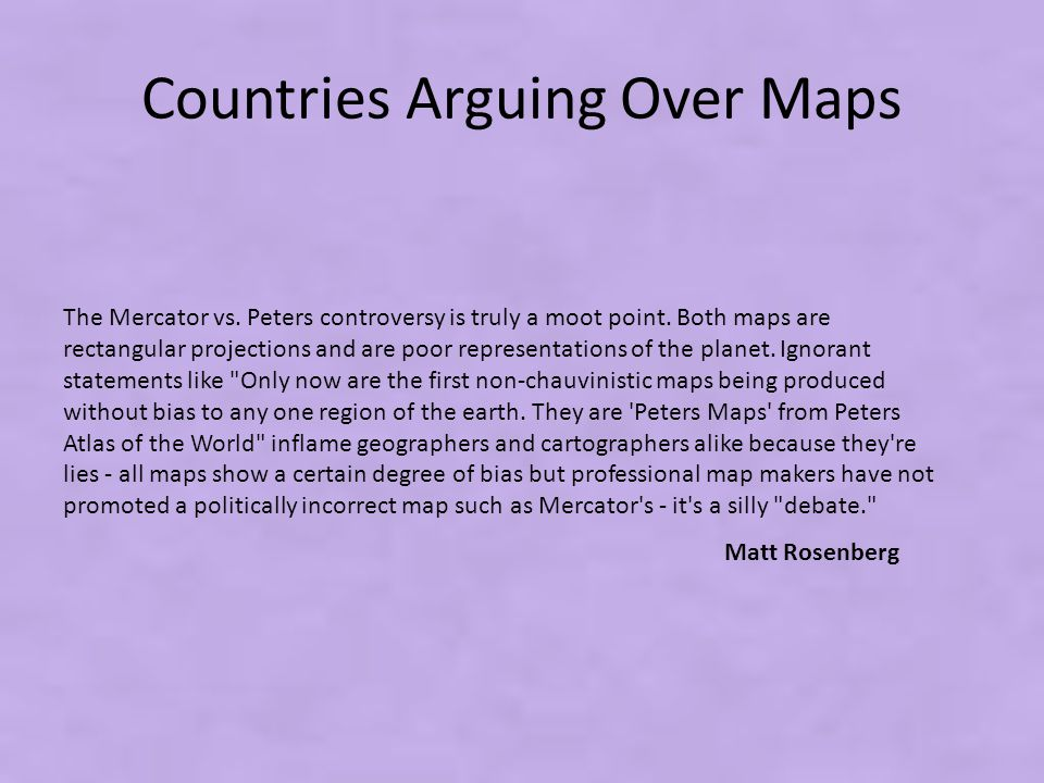 Countries Arguing Over Maps The Mercator vs. Peters controversy is truly a moot point. Both maps are rectangular projections and are poor representati