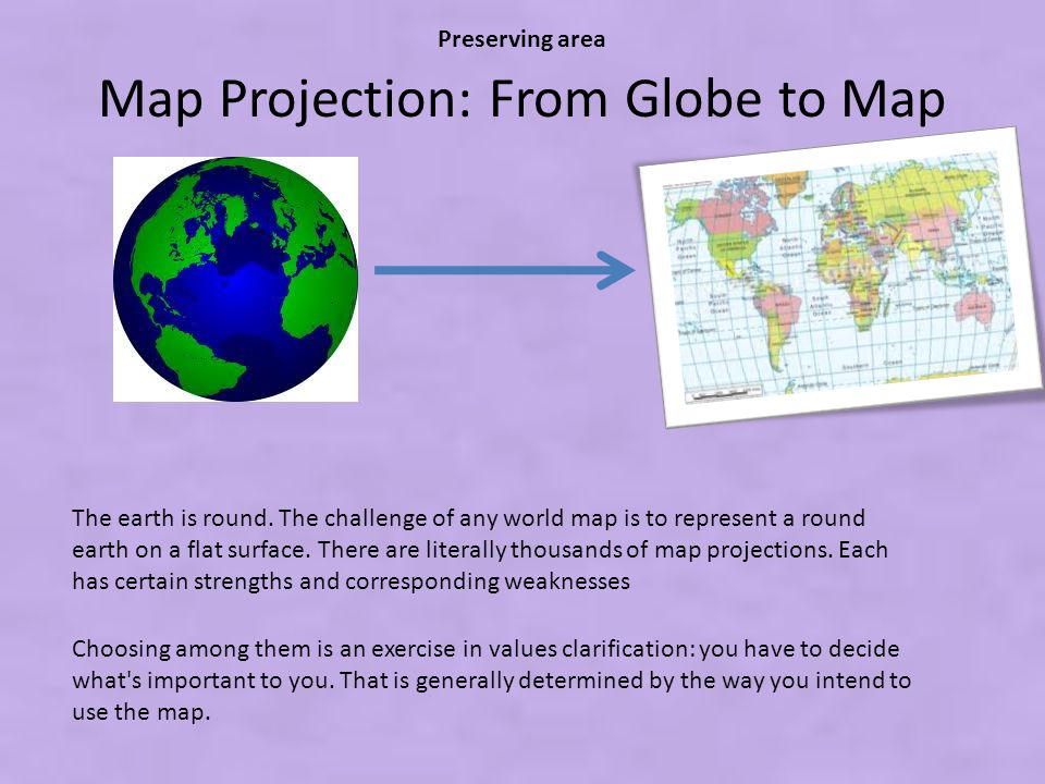 Map Projection: From Globe to Map The earth is round. The challenge of any world map is to represent a round earth on a flat surface. There are litera