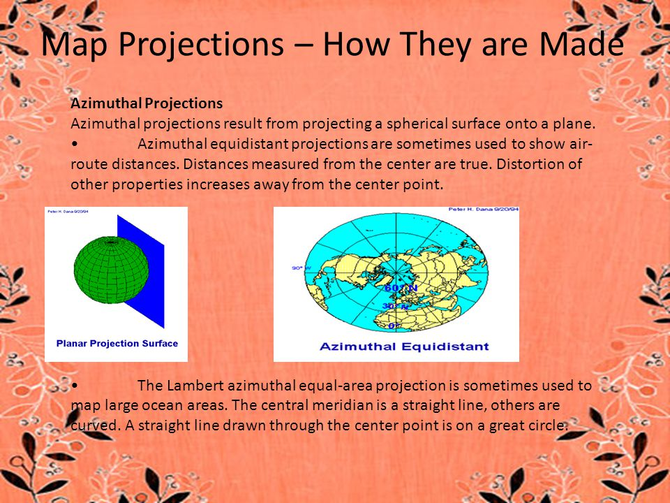 Azimuthal Projections Azimuthal projections result from projecting a spherical surface onto a plane. Azimuthal equidistant projections are sometimes u