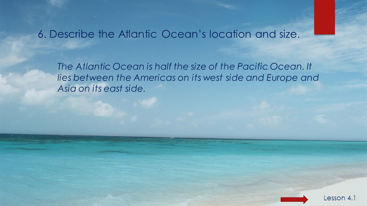 6. Describe the Atlantic Ocean's location and size.