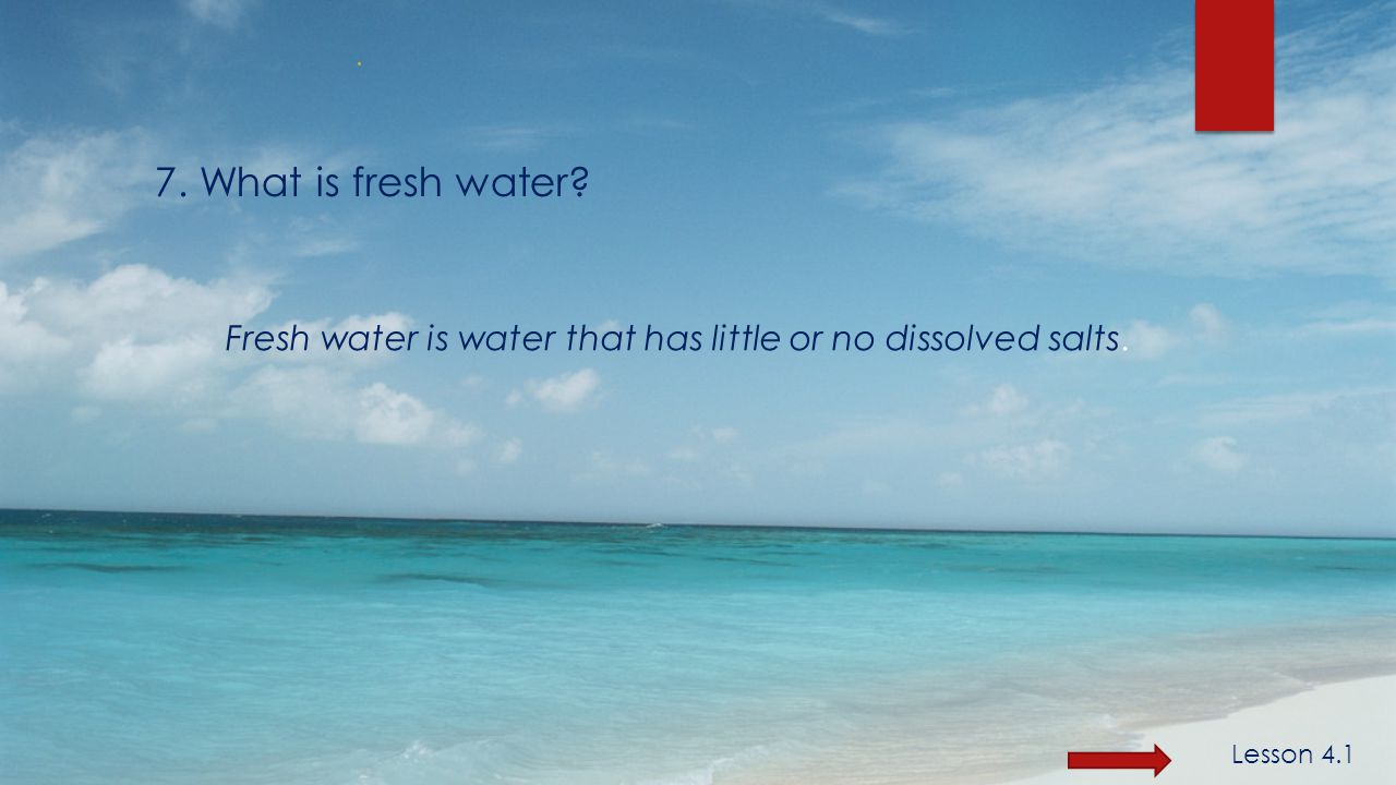 7. What is fresh water Fresh water is water that has little or no dissolved salts..
