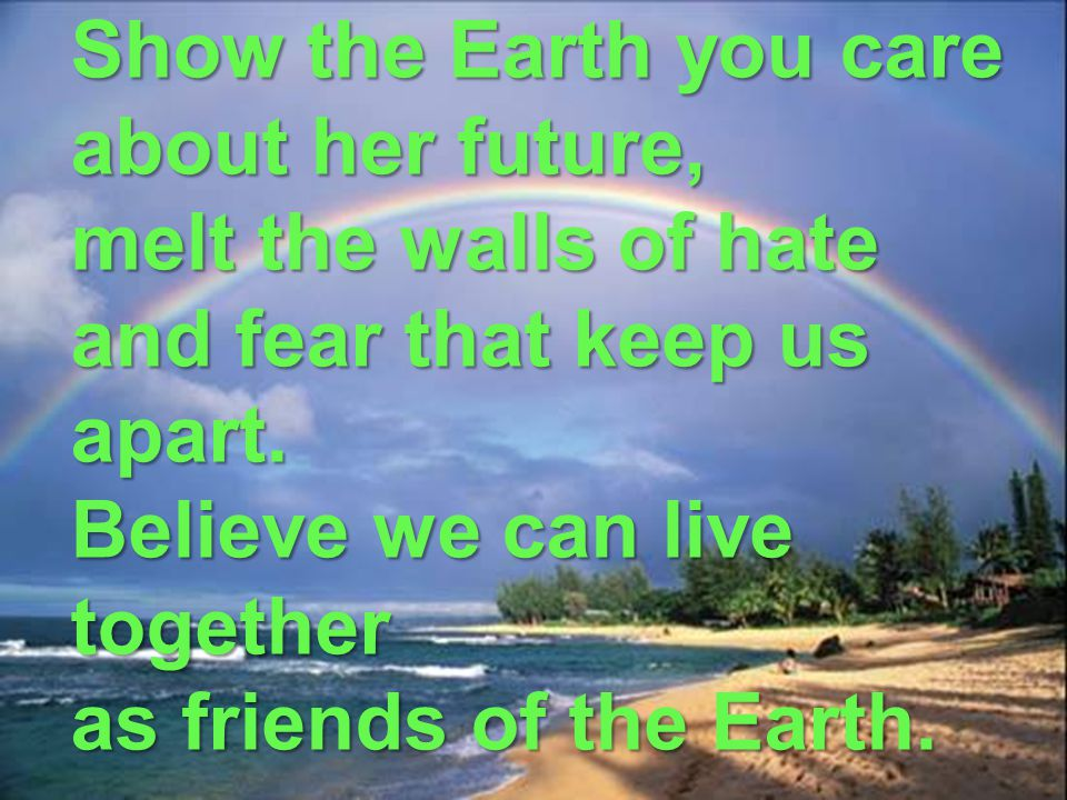 Show the Earth you care about her future, melt the walls of hate and fear that keep us apart.