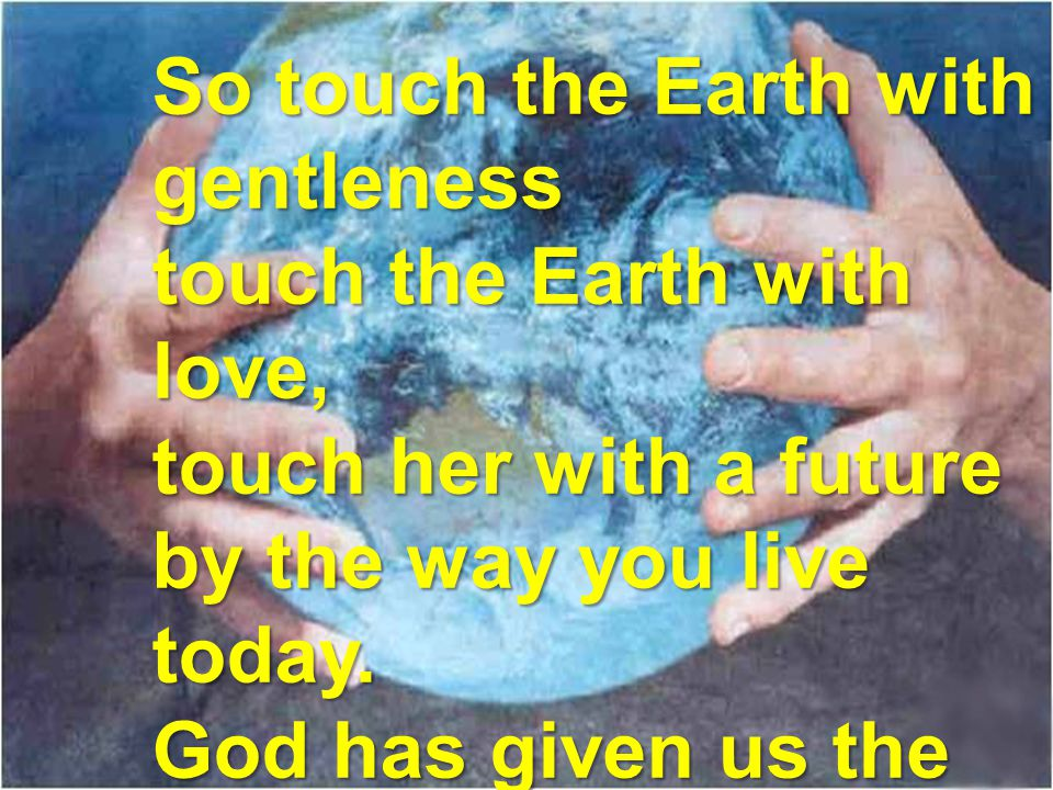 So touch the Earth with gentleness touch the Earth with love, touch her with a future by the way you live today.