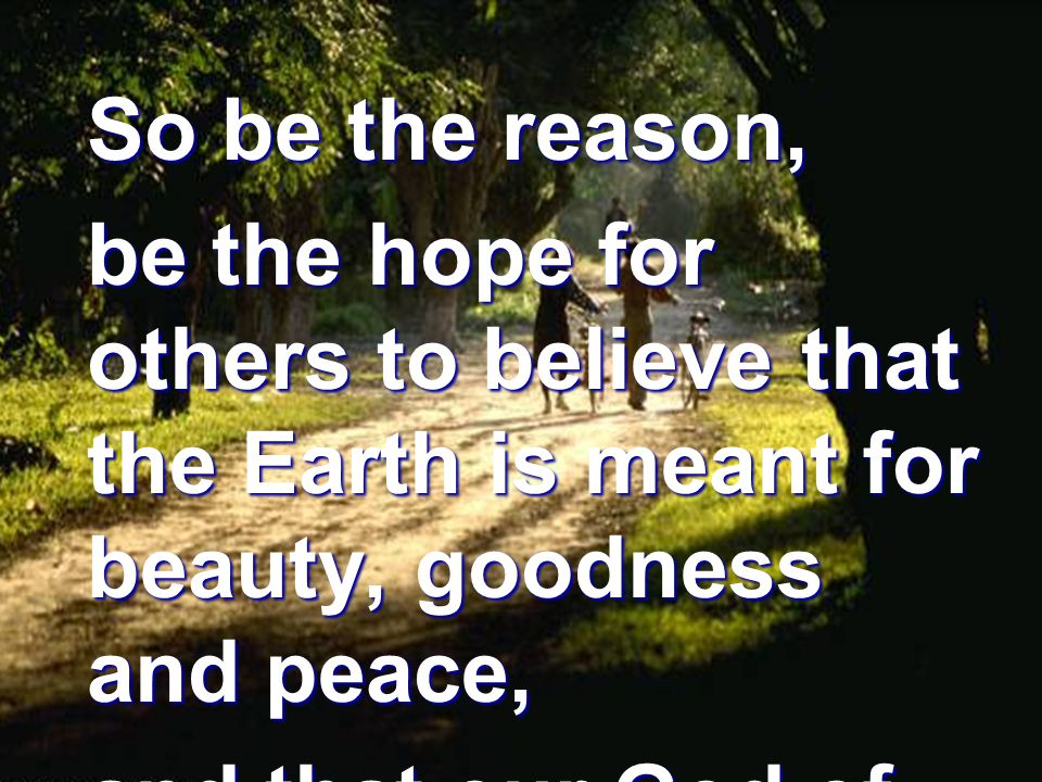 So be the reason, be the hope for others to believe that the Earth is meant for beauty, goodness and peace, and that our God of love is God of the Earth's one family.