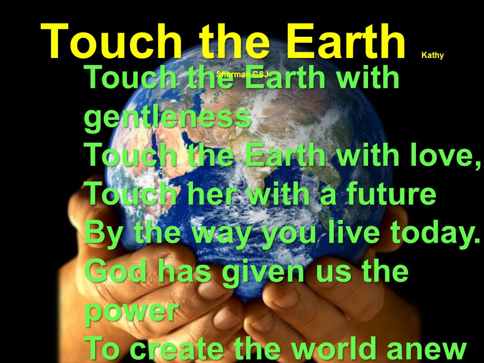 Touch the Earth with gentleness Touch the Earth with love, Touch her with a future By the way you live today.