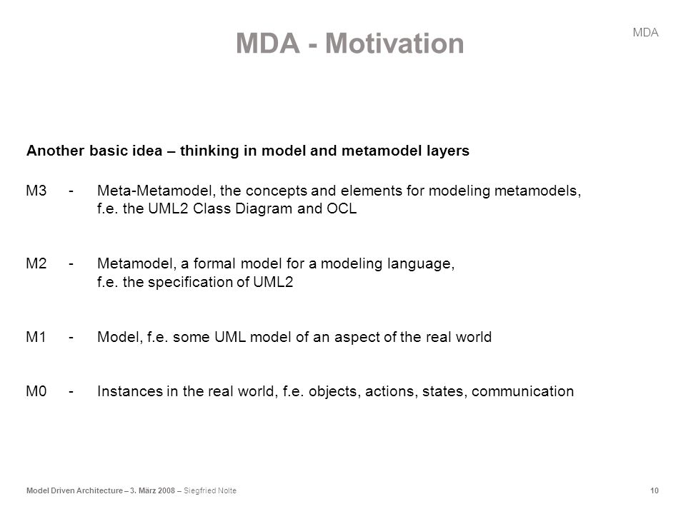10Model Driven Architecture – 3. März 2008 – Siegfried Nolte M3-Meta-Metamodel, the concepts and elements for modeling metamodels, f.e. the UML2 Class
