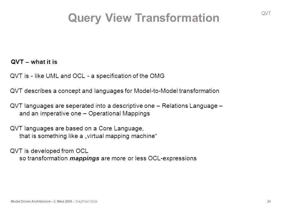 24Model Driven Architecture – 3. März 2008 – Siegfried Nolte QVT is - like UML and OCL - a specification of the OMG QVT describes a concept and langua