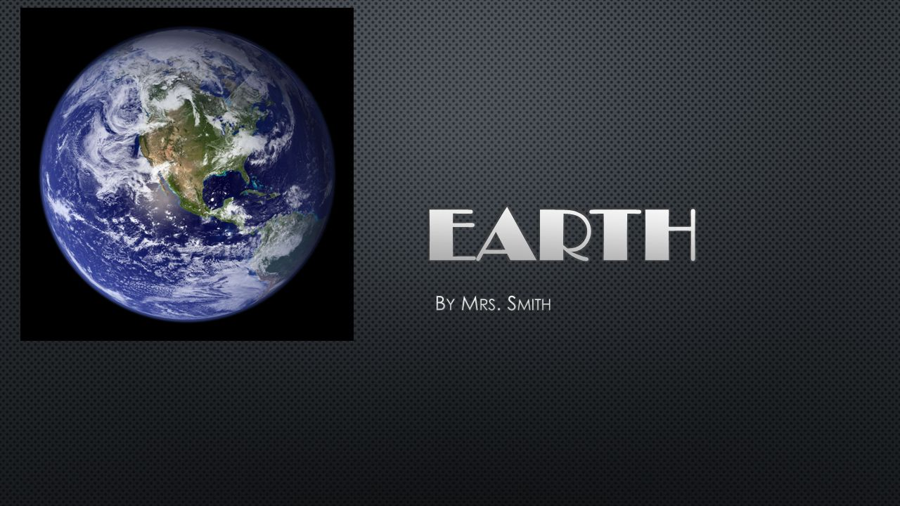 Welcome to Earth, better known as the BIG BLUE PLANET.