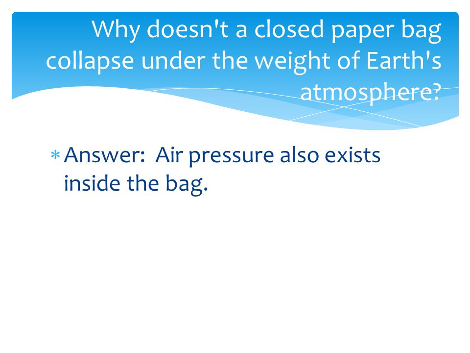  Answer: Air pressure also exists inside the bag. Why doesn't a closed paper bag collapse under the weight of Earth's atmosphere?