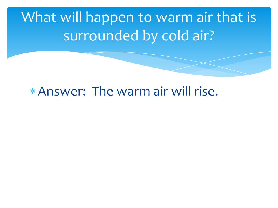  Answer: The warm air will rise. What will happen to warm air that is surrounded by cold air?