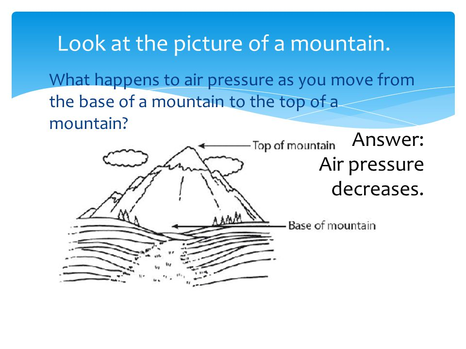 What happens to air pressure as you move from the base of a mountain to the top of a mountain? Answer: Air pressure decreases. Look at the picture of