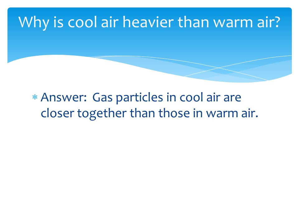  Answer: Gas particles in cool air are closer together than those in warm air. Why is cool air heavier than warm air?