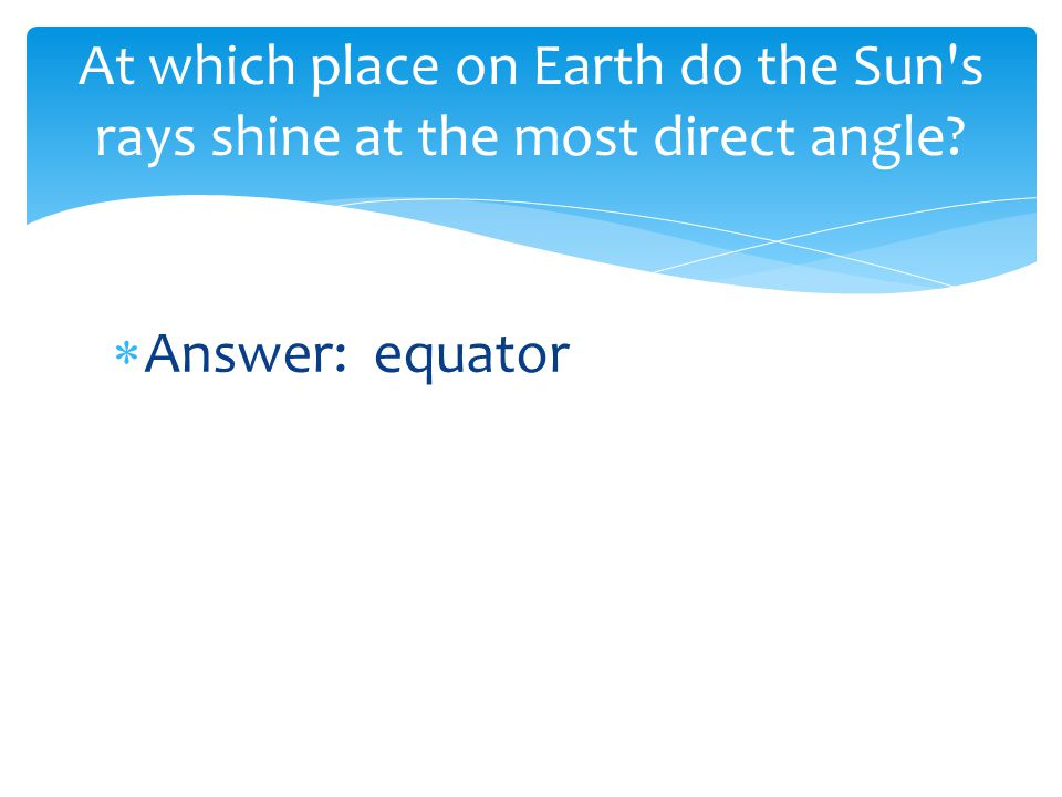  Answer: equator At which place on Earth do the Sun's rays shine at the most direct angle?
