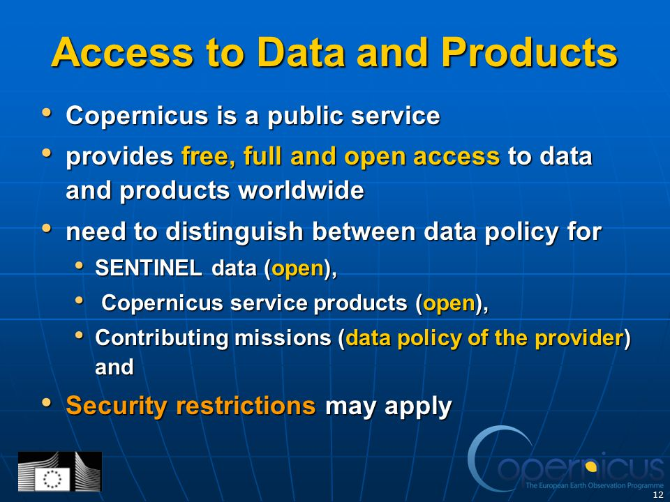 12 Access to Data and Products Copernicus is a public service Copernicus is a public service provides free, full and open access to data and products worldwide provides free, full and open access to data and products worldwide need to distinguish between data policy for need to distinguish between data policy for SENTINEL data (open), SENTINEL data (open), Copernicus service products (open), Copernicus service products (open), Contributing missions (data policy of the provider) and Contributing missions (data policy of the provider) and Security restrictions may apply Security restrictions may apply