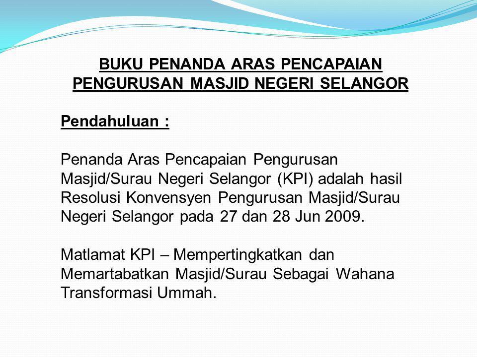BUKU PENANDA ARAS PENCAPAIAN PENGURUSAN MASJID NEGERI SELANGOR Pendahuluan : Penanda Aras Pencapaian Pengurusan Masjid/Surau Negeri Selangor (KPI) adalah hasil Resolusi Konvensyen Pengurusan Masjid/Surau Negeri Selangor pada 27 dan 28 Jun 2009.