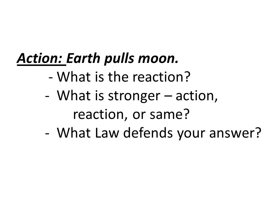 Action: Earth pulls moon. - What is the reaction? - What is stronger – action, reaction, or same? - What Law defends your answer?