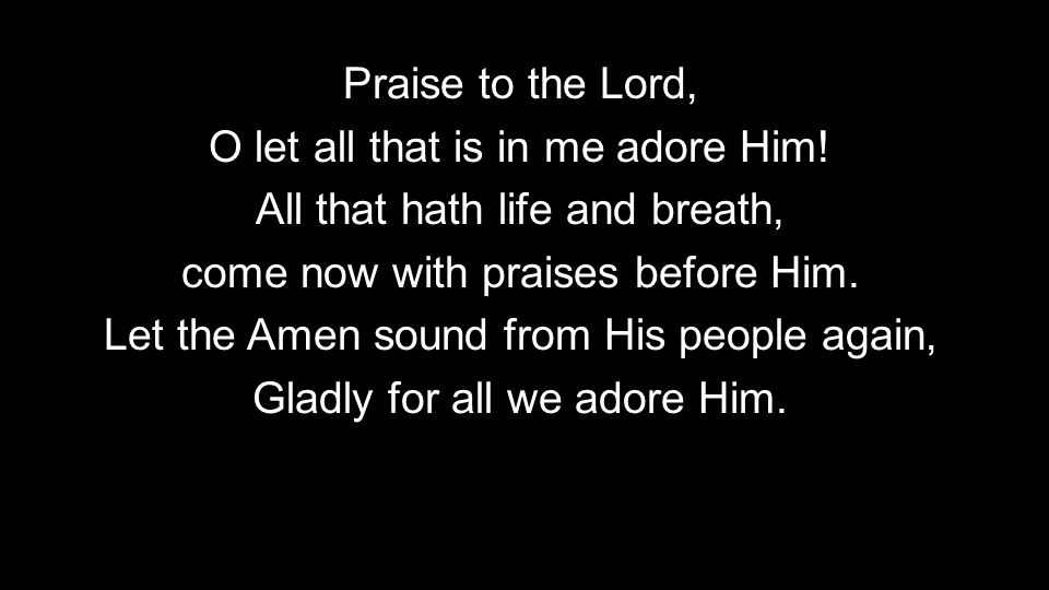 Praise to the Lord, O let all that is in me adore Him.