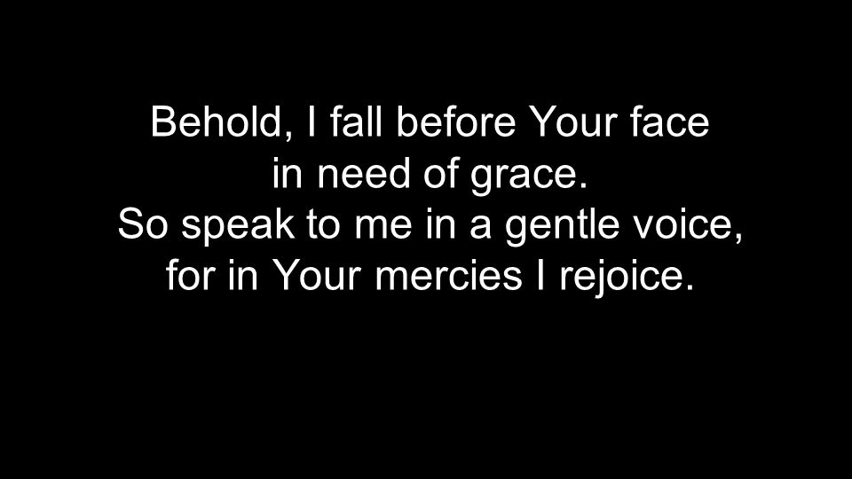 Behold, I fall before Your face in need of grace.