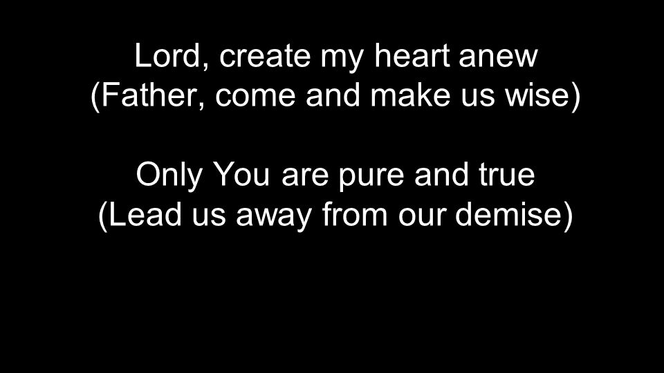 Lord, create my heart anew (Father, come and make us wise) Only You are pure and true (Lead us away from our demise)