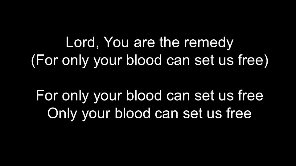 Lord, You are the remedy (For only your blood can set us free) For only your blood can set us free Only your blood can set us free