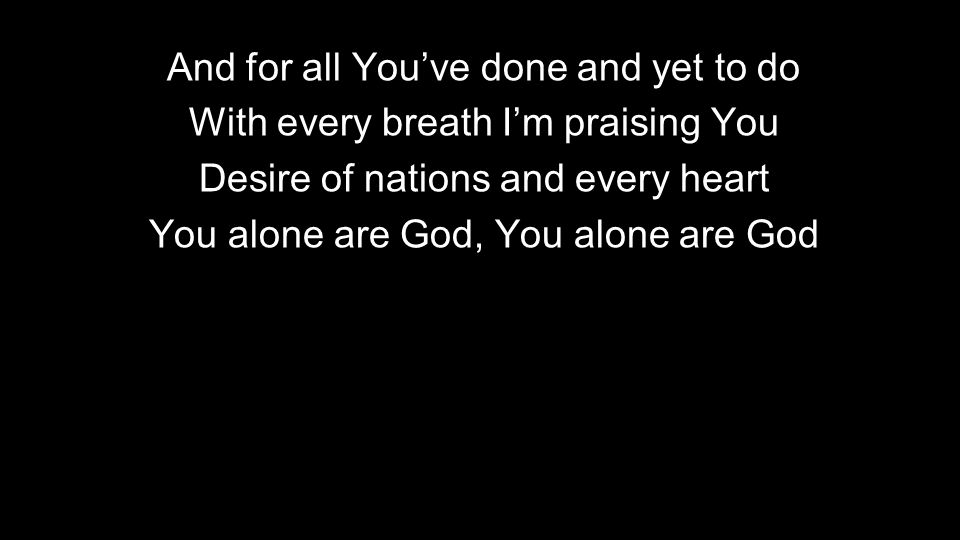 And for all You've done and yet to do With every breath I'm praising You Desire of nations and every heart You alone are God, You alone are God