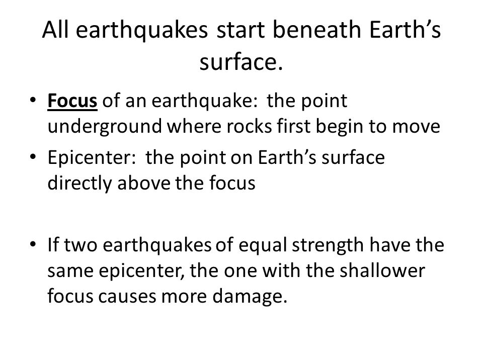 All earthquakes start beneath Earth's surface. Focus of an earthquake: the point underground where rocks first begin to move Epicenter: the point on E